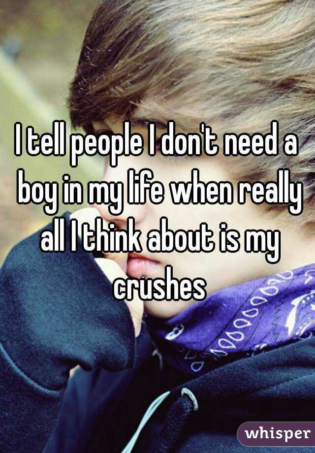 I tell people I don't need a boy in my life when really all I think about is my crushes