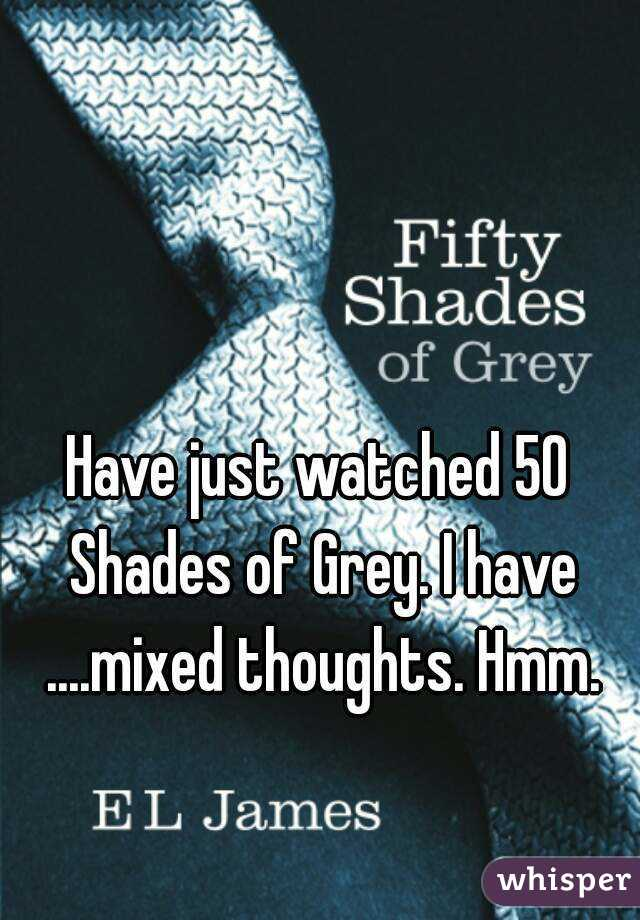 Have just watched 50 Shades of Grey. I have ....mixed thoughts. Hmm.