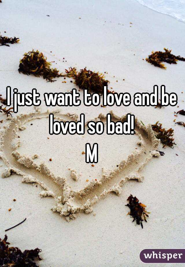 I just want to love and be loved so bad!  M