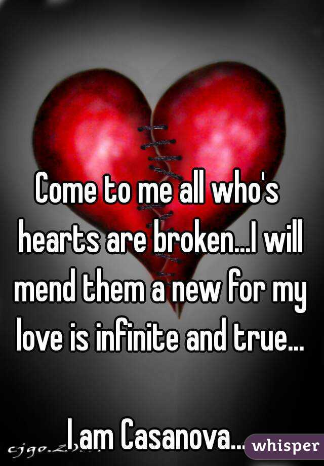 Come to me all who's hearts are broken...I will mend them a new for my love is infinite and true...  I am Casanova...