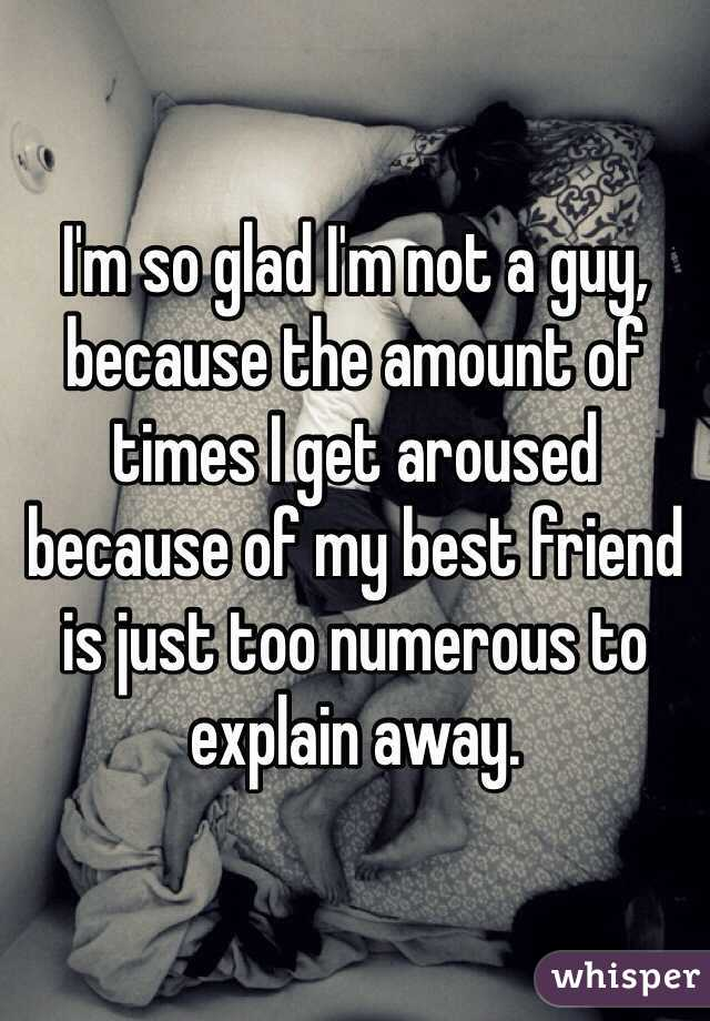 I'm so glad I'm not a guy, because the amount of times I get aroused because of my best friend is just too numerous to explain away.