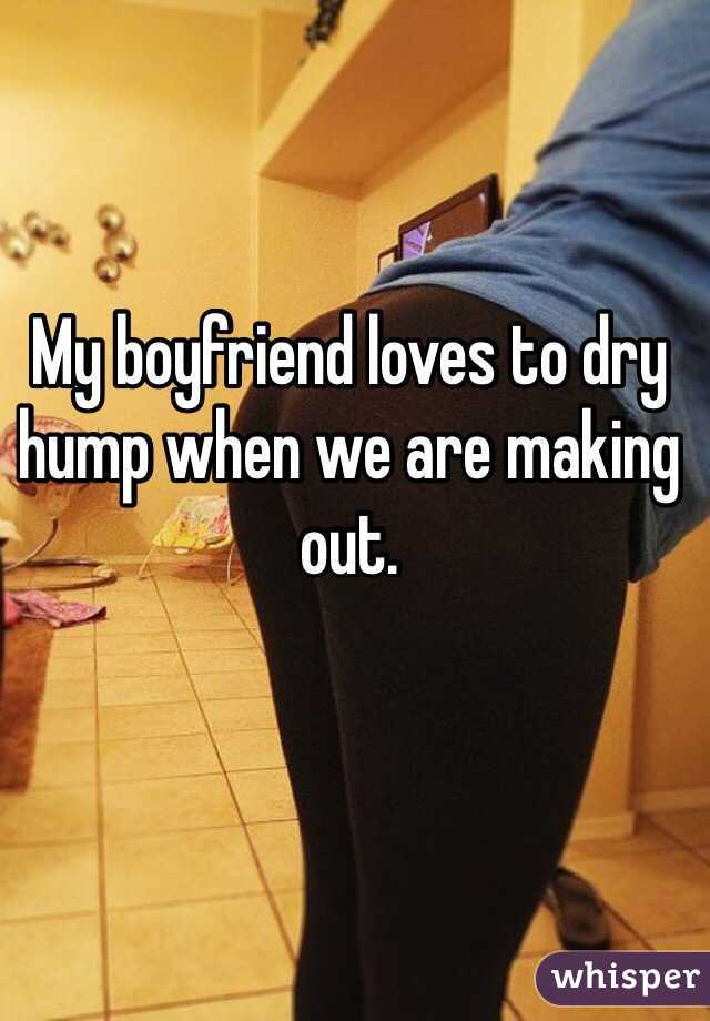 My boyfriend loves to dry hump when we are making out.