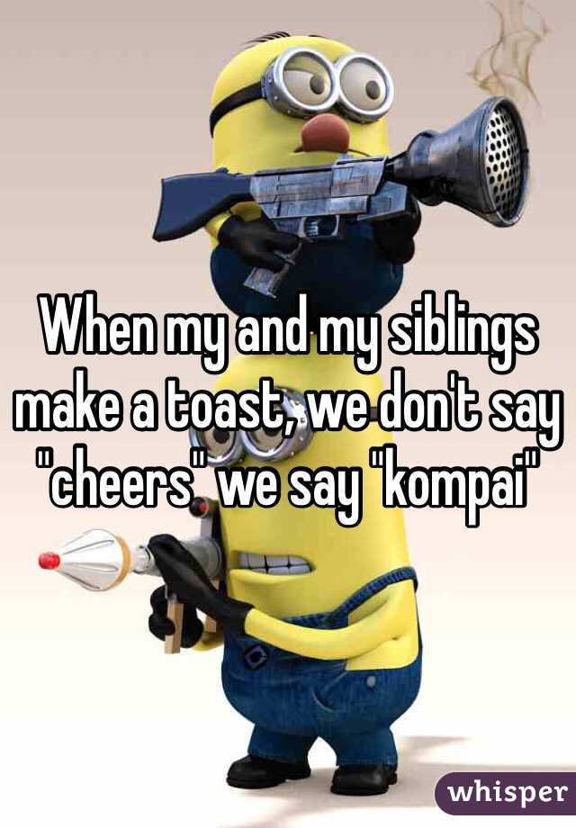 """When my and my siblings make a toast, we don't say """"cheers"""" we say """"kompai"""""""