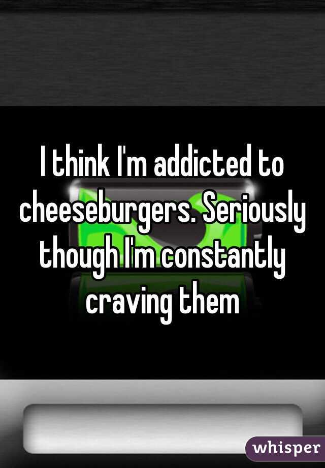 I think I'm addicted to cheeseburgers. Seriously though I'm constantly craving them