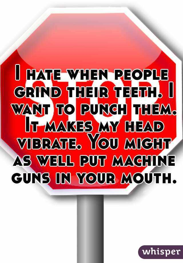 I hate when people grind their teeth. I want to punch them. It makes my head vibrate. You might as well put machine guns in your mouth.