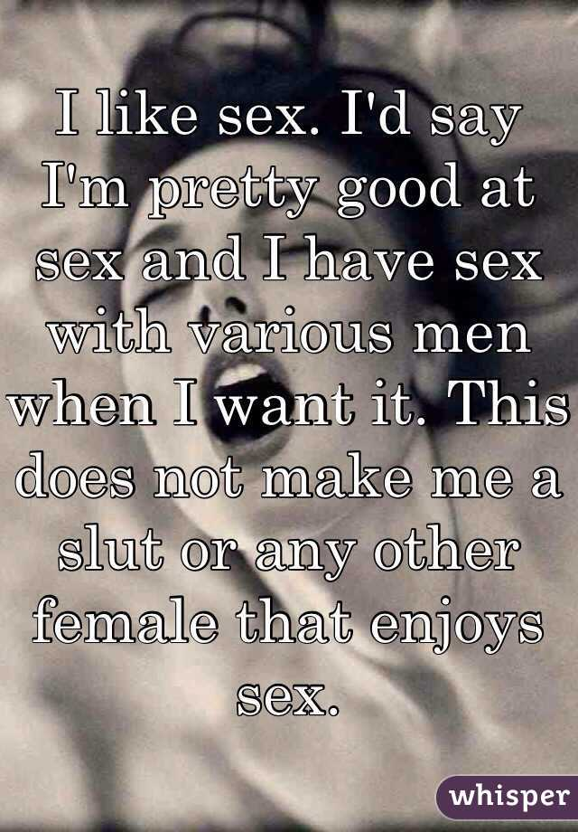 I like sex. I'd say I'm pretty good at sex and I have sex with various men when I want it. This does not make me a slut or any other female that enjoys sex.