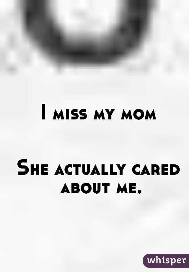 I miss my mom   She actually cared about me.