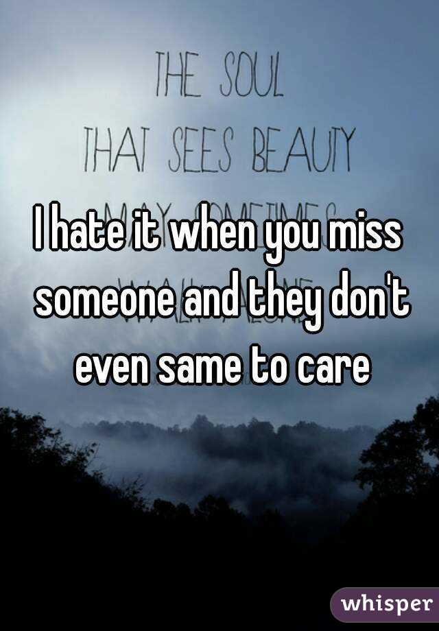 I hate it when you miss someone and they don't even same to care