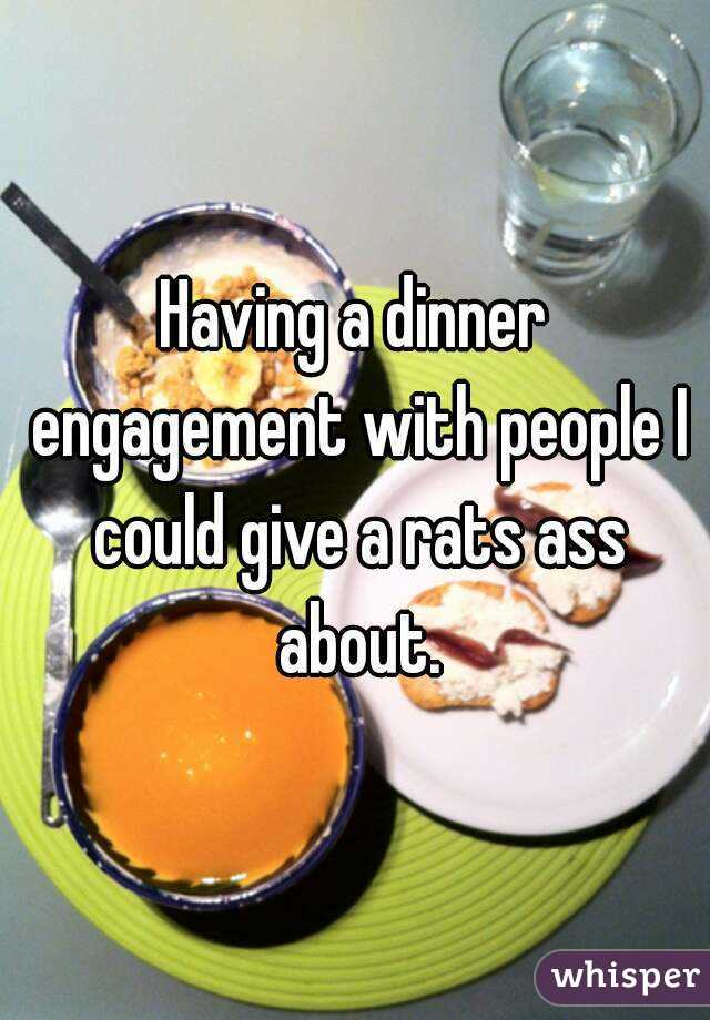 Having a dinner engagement with people I could give a rats ass about.