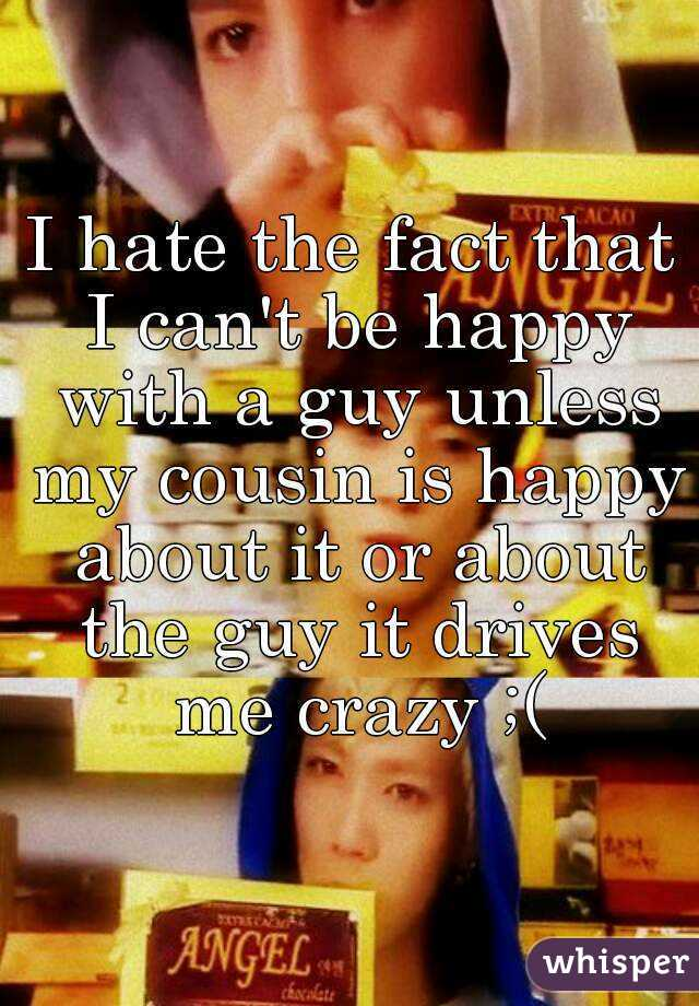 I hate the fact that I can't be happy with a guy unless my cousin is happy about it or about the guy it drives me crazy ;(
