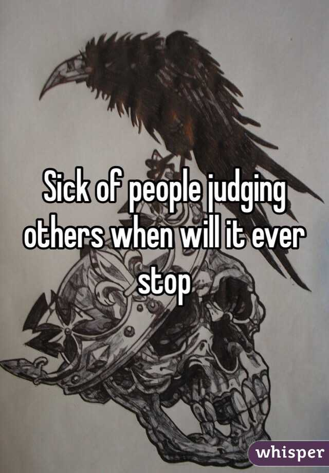 Sick of people judging others when will it ever stop
