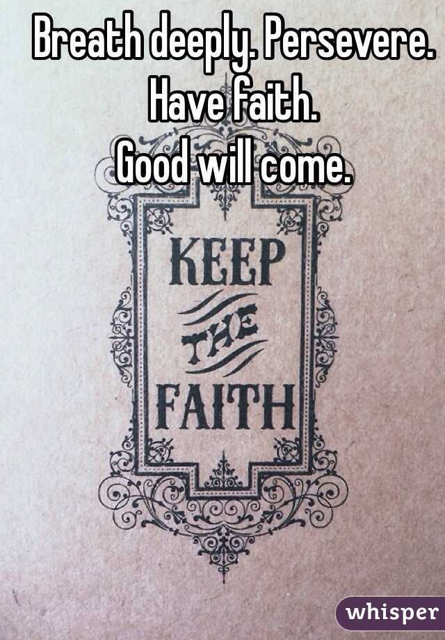 Breath deeply. Persevere. Have faith. Good will come.