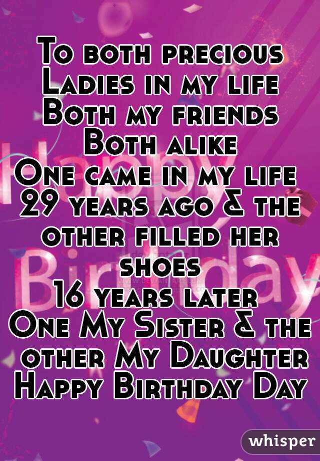 To both precious Ladies in my life Both my friends Both alike One came in my life  29 years ago & the other filled her shoes  16 years later  One My Sister & the other My Daughter Happy Birthday Day
