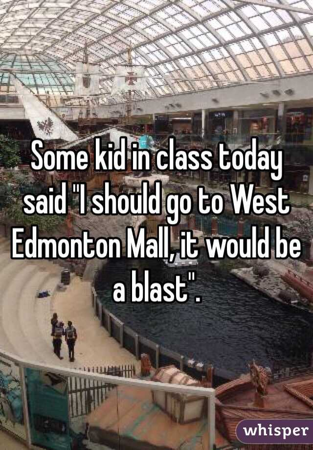 "Some kid in class today said ""I should go to West Edmonton Mall, it would be a blast""."