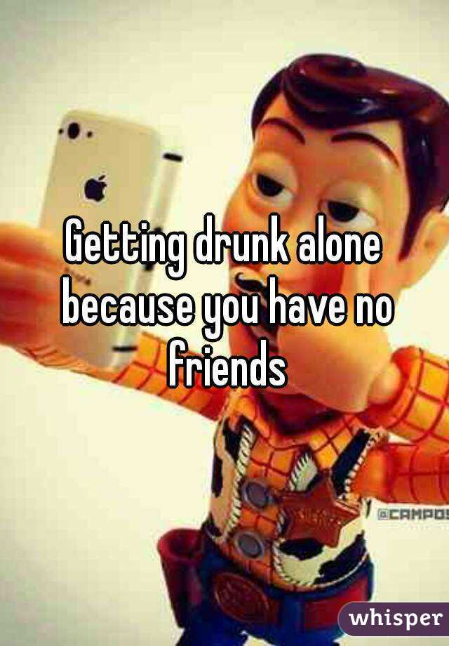 Getting drunk alone because you have no friends