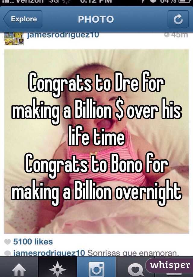 Congrats to Dre for making a Billion $ over his life time  Congrats to Bono for making a Billion overnight