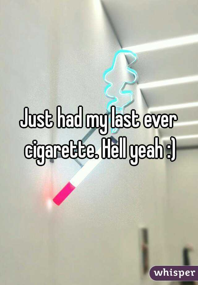Just had my last ever cigarette. Hell yeah :)