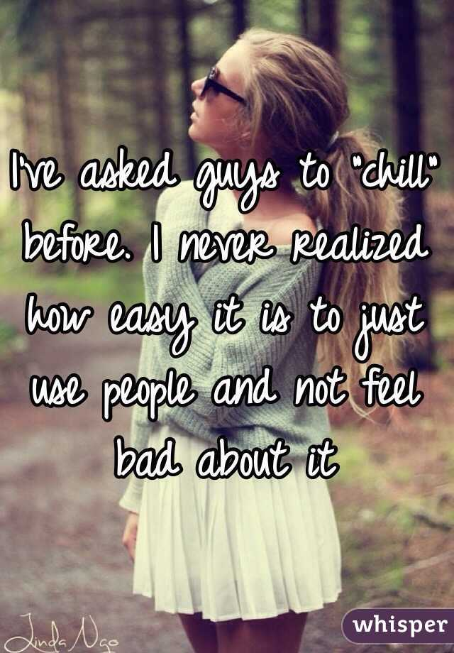 """I've asked guys to """"chill"""" before. I never realized how easy it is to just use people and not feel bad about it"""