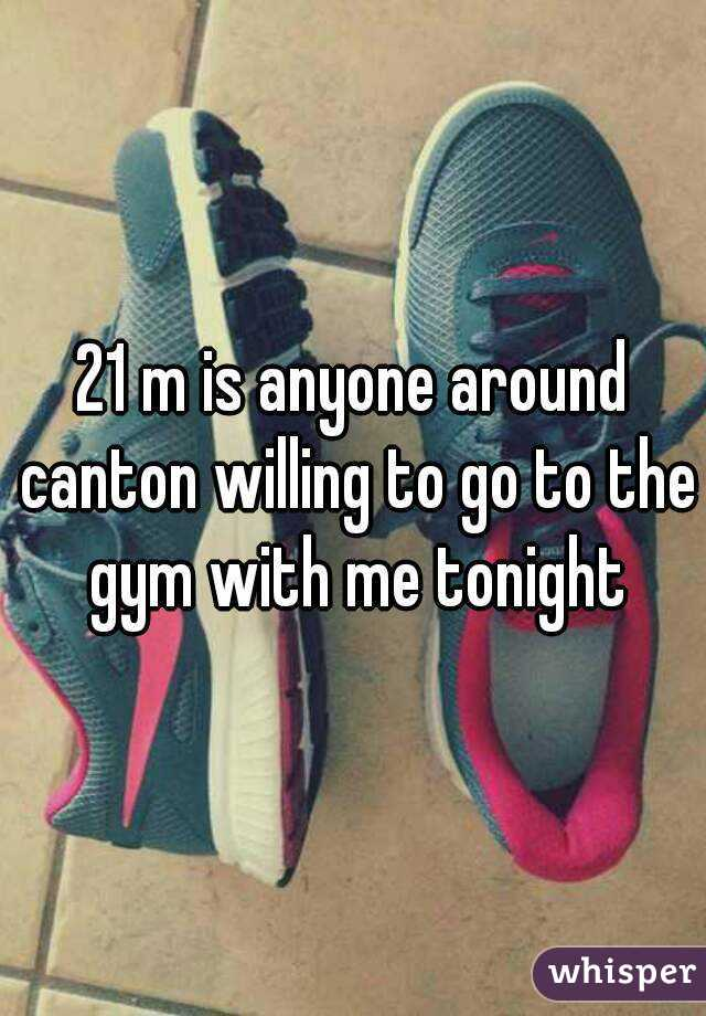 21 m is anyone around canton willing to go to the gym with me tonight