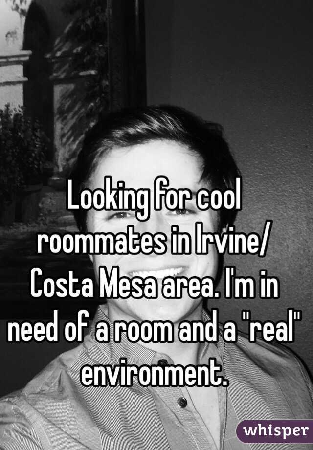 """Looking for cool roommates in Irvine/Costa Mesa area. I'm in need of a room and a """"real"""" environment."""