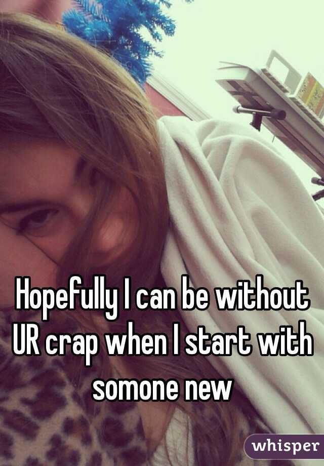 Hopefully I can be without UR crap when I start with somone new