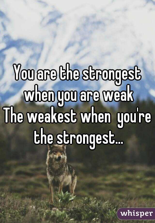 You are the strongest when you are weak The weakest when  you're the strongest...