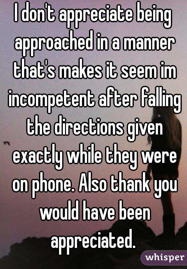 I don't appreciate being approached in a manner that's makes it seem im incompetent after falling the directions given exactly while they were on phone. Also thank you would have been appreciated.