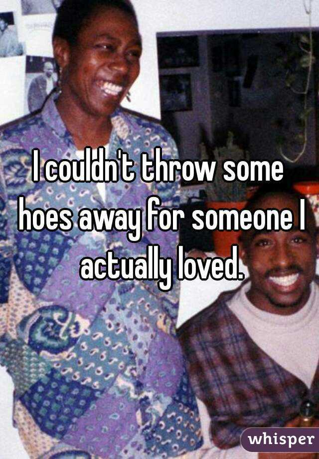 I couldn't throw some hoes away for someone I actually loved.