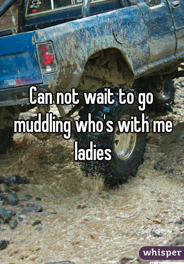 Can not wait to go muddling who's with me ladies