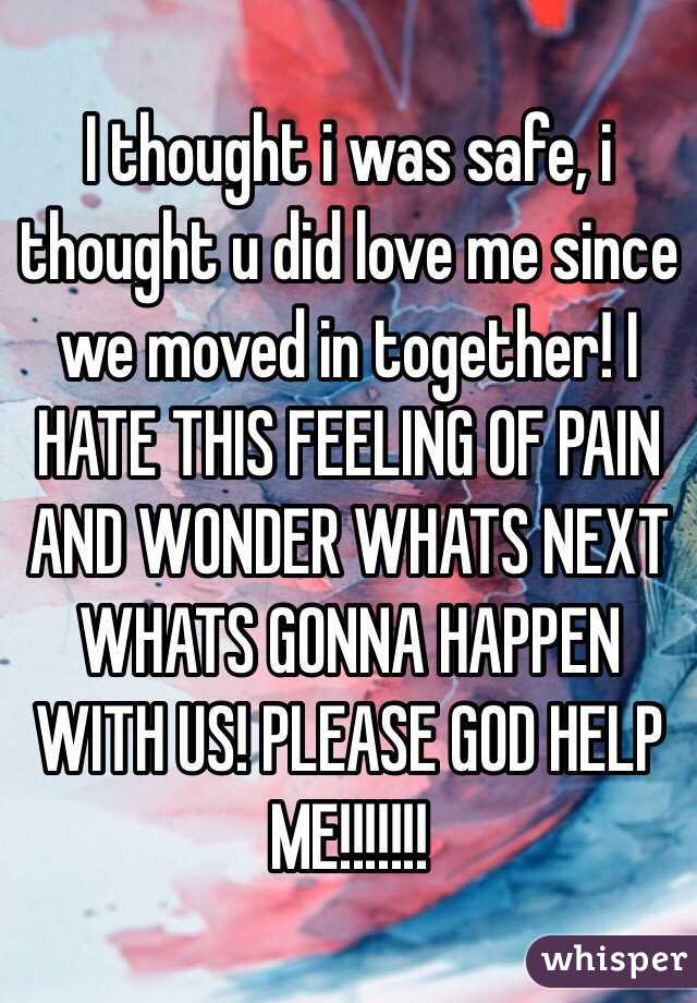I thought i was safe, i thought u did love me since we moved in together! I HATE THIS FEELING OF PAIN AND WONDER WHATS NEXT WHATS GONNA HAPPEN WITH US! PLEASE GOD HELP ME!!!!!!!