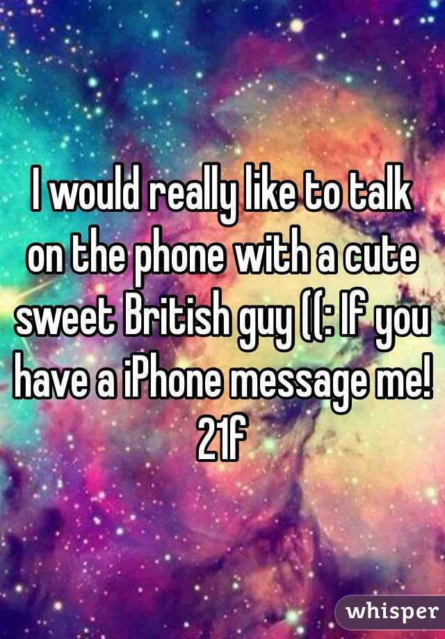 I would really like to talk on the phone with a cute sweet British guy ((: If you have a iPhone message me! 21f