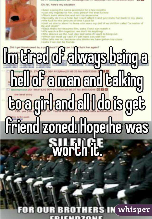 I'm tired of always being a hell of a man and talking to a girl and all I do is get friend zoned. Hope he was worth it.