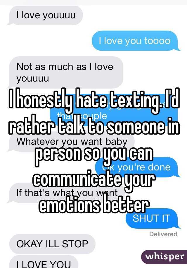 I honestly hate texting. I'd rather talk to someone in person so you can communicate your emotions better