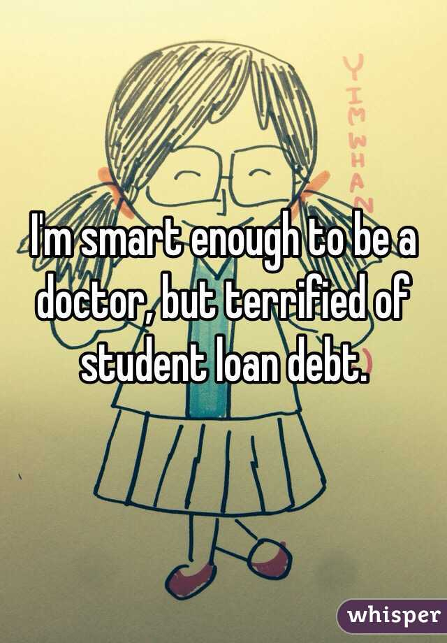 I'm smart enough to be a doctor, but terrified of student loan debt.