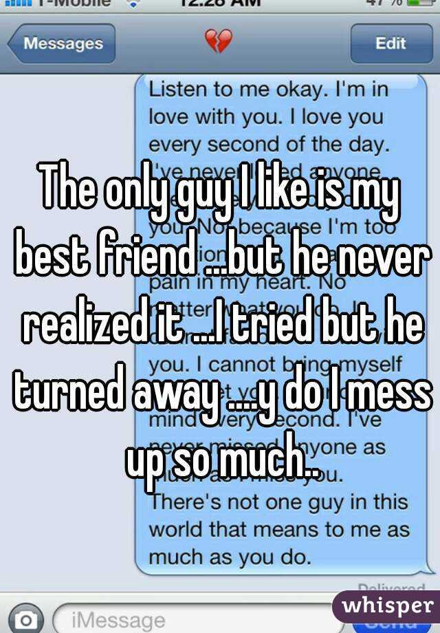 The only guy I like is my best friend ...but he never realized it ...I tried but he turned away ....y do I mess up so much..