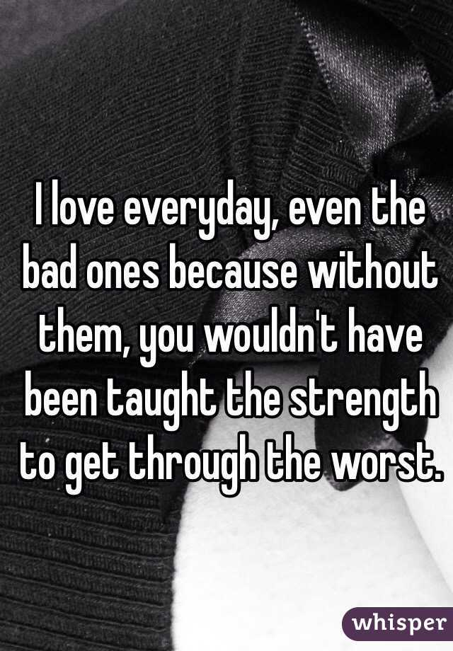 I love everyday, even the bad ones because without them, you wouldn't have been taught the strength to get through the worst.