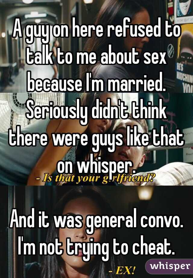 A guy on here refused to talk to me about sex because I'm married. Seriously didn't think there were guys like that on whisper.   And it was general convo. I'm not trying to cheat.