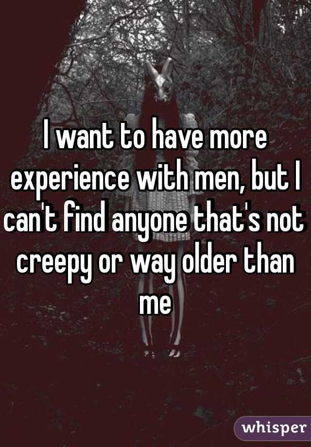 I want to have more experience with men, but I can't find anyone that's not creepy or way older than me
