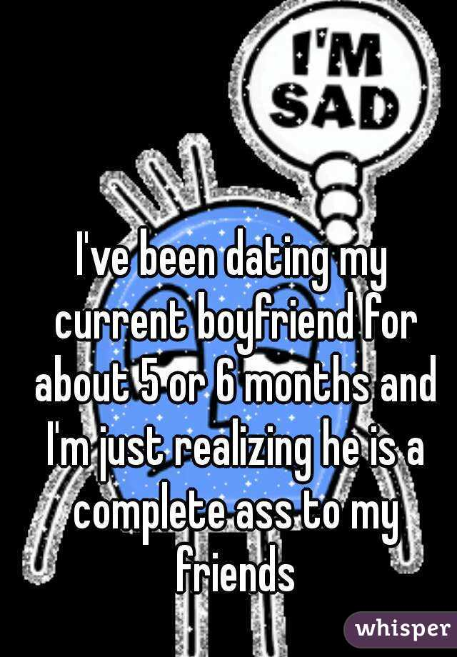 I've been dating my current boyfriend for about 5 or 6 months and I'm just realizing he is a complete ass to my friends