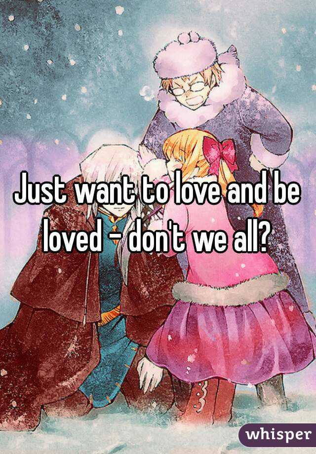 Just want to love and be loved - don't we all?