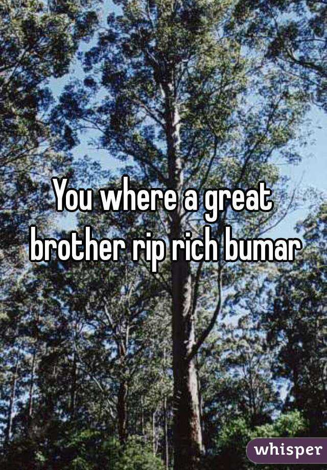 You where a great brother rip rich bumar