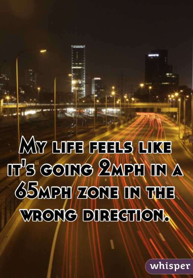 My life feels like it's going 2mph in a 65mph zone in the wrong direction.