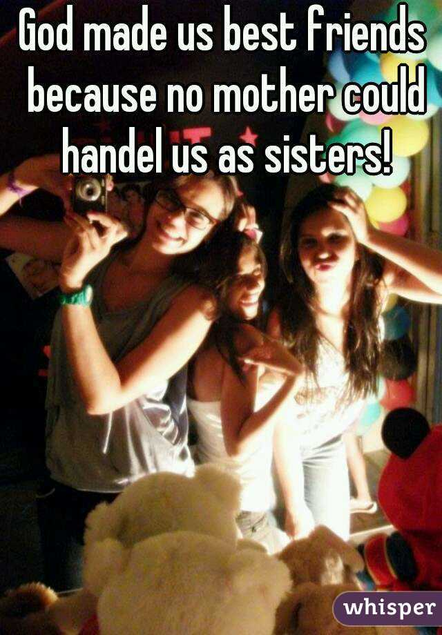 God made us best friends because no mother could handel us as sisters!