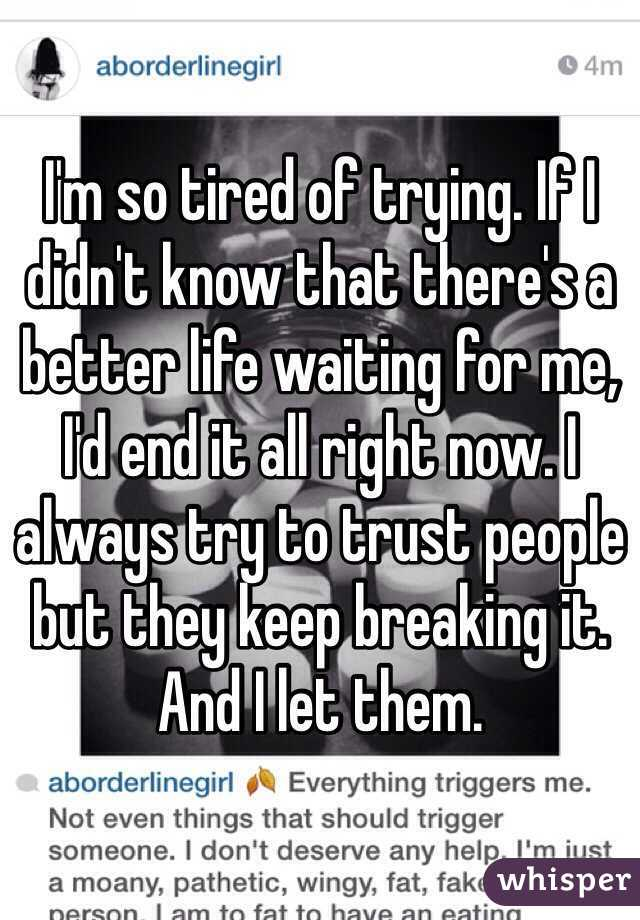 I'm so tired of trying. If I didn't know that there's a better life waiting for me, I'd end it all right now. I always try to trust people but they keep breaking it. And I let them.
