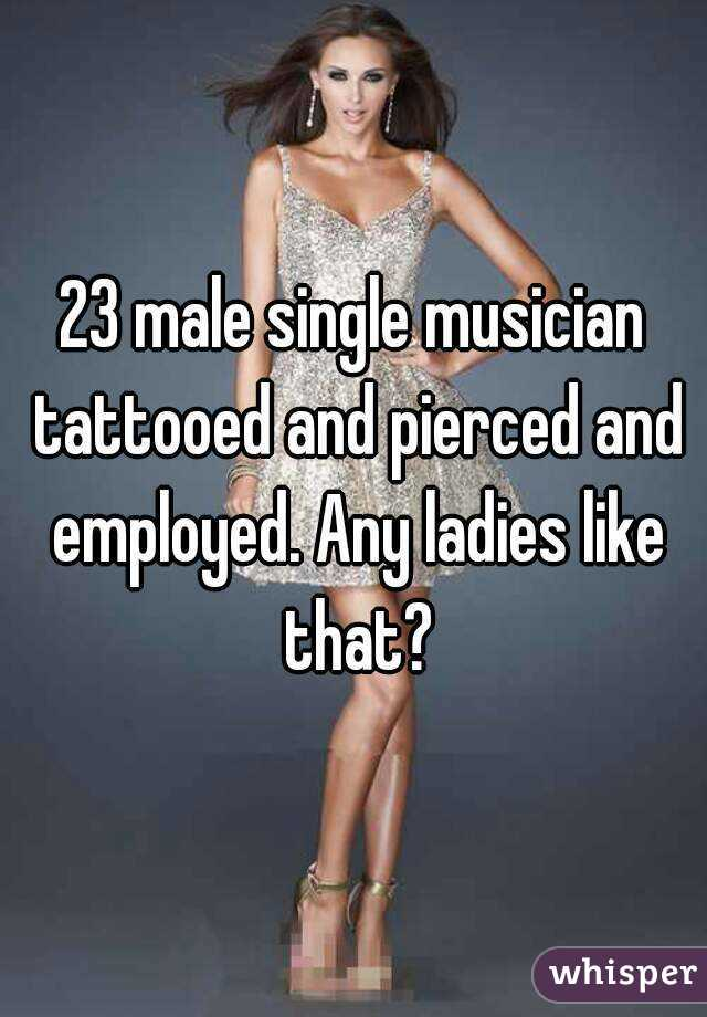 23 male single musician tattooed and pierced and employed. Any ladies like that?