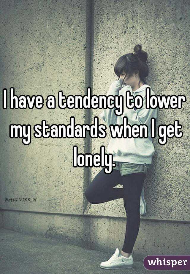 I have a tendency to lower my standards when I get lonely.