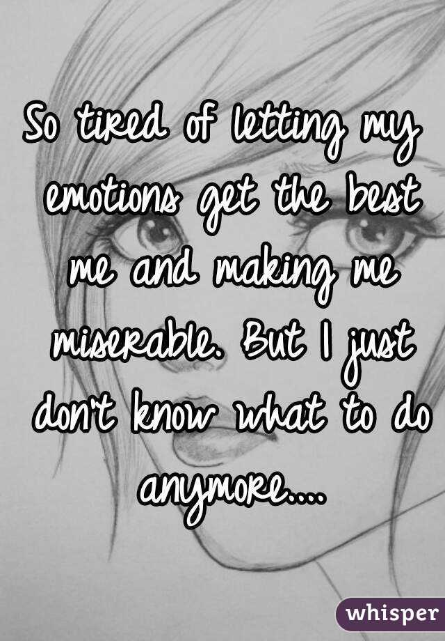 So tired of letting my emotions get the best me and making me miserable. But I just don't know what to do anymore....