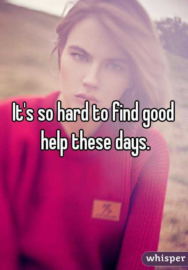 It's so hard to find good help these days.