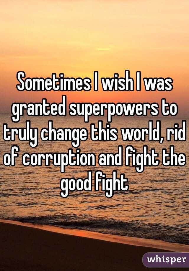 Sometimes I wish I was granted superpowers to truly change this world, rid of corruption and fight the good fight