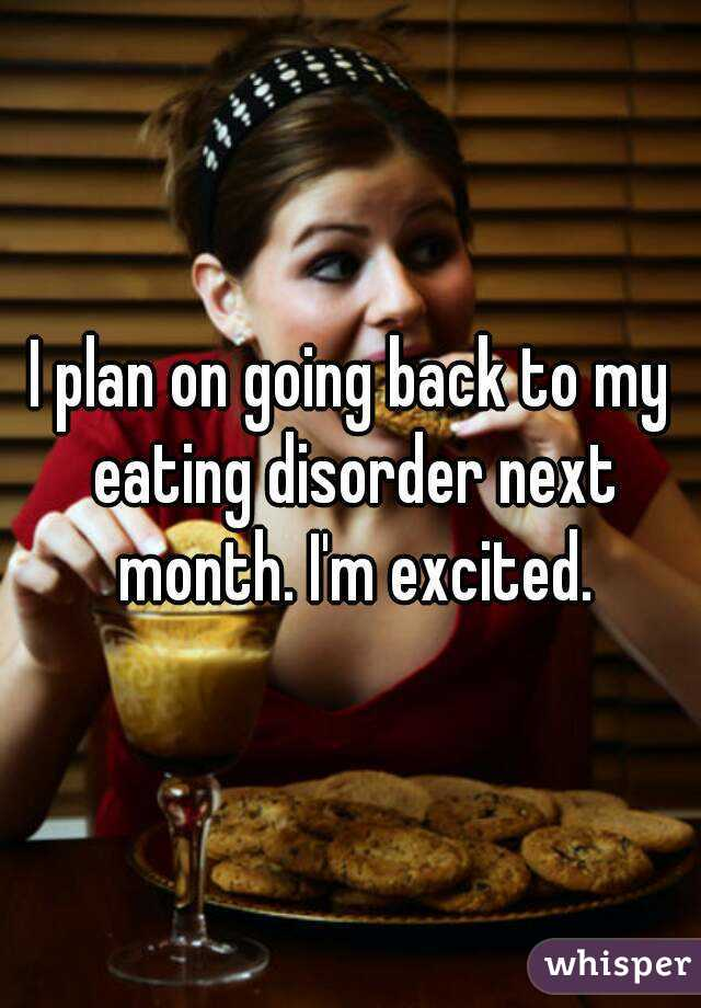 I plan on going back to my eating disorder next month. I'm excited.